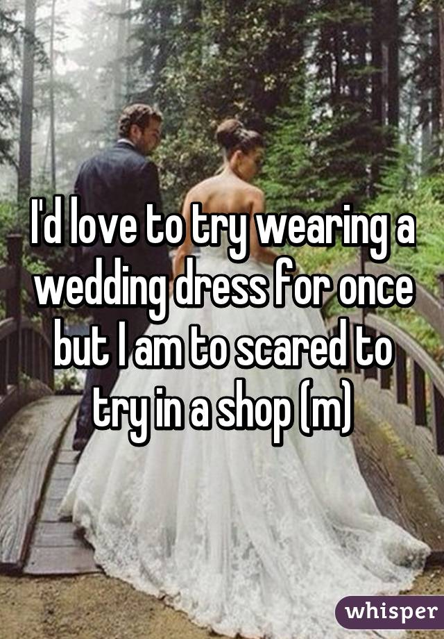 I'd love to try wearing a wedding dress for once but I am to scared to try in a shop (m)