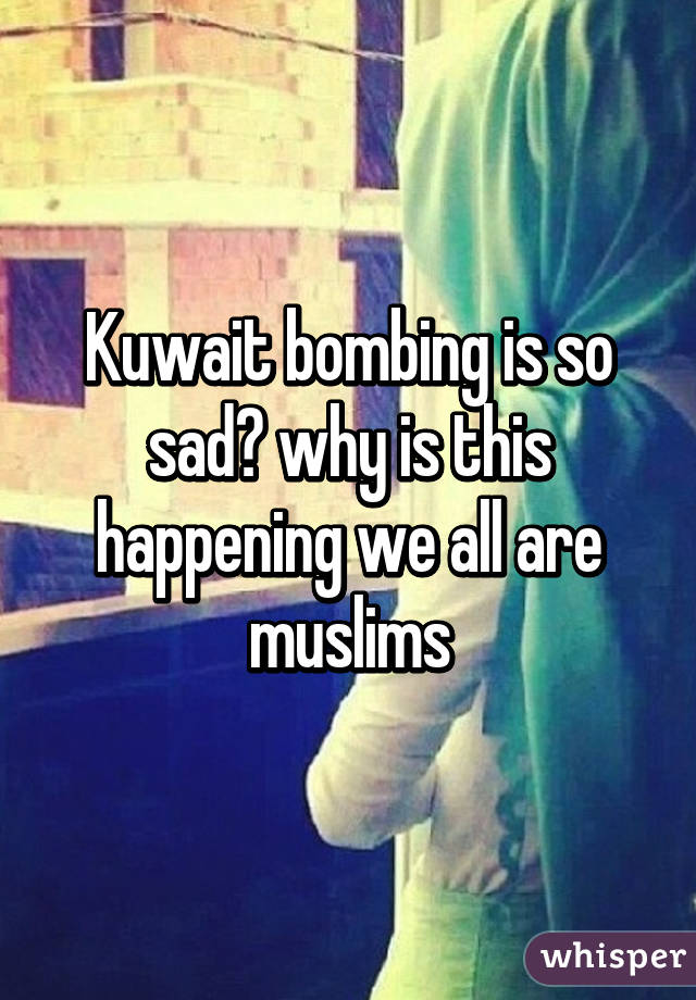 Kuwait bombing is so sad😞 why is this happening we all are muslims