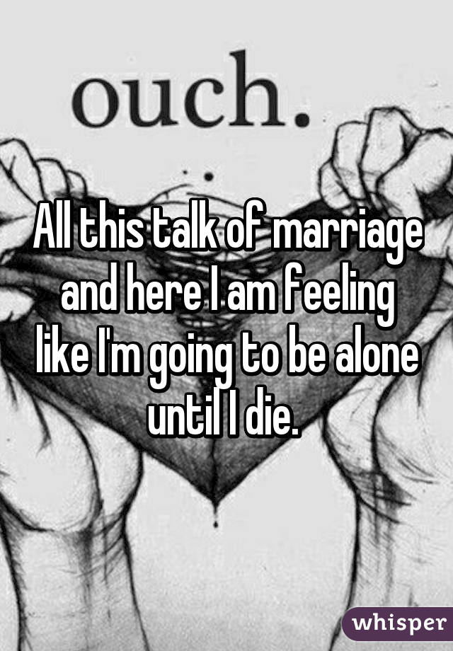 All this talk of marriage and here I am feeling like I'm going to be alone until I die.