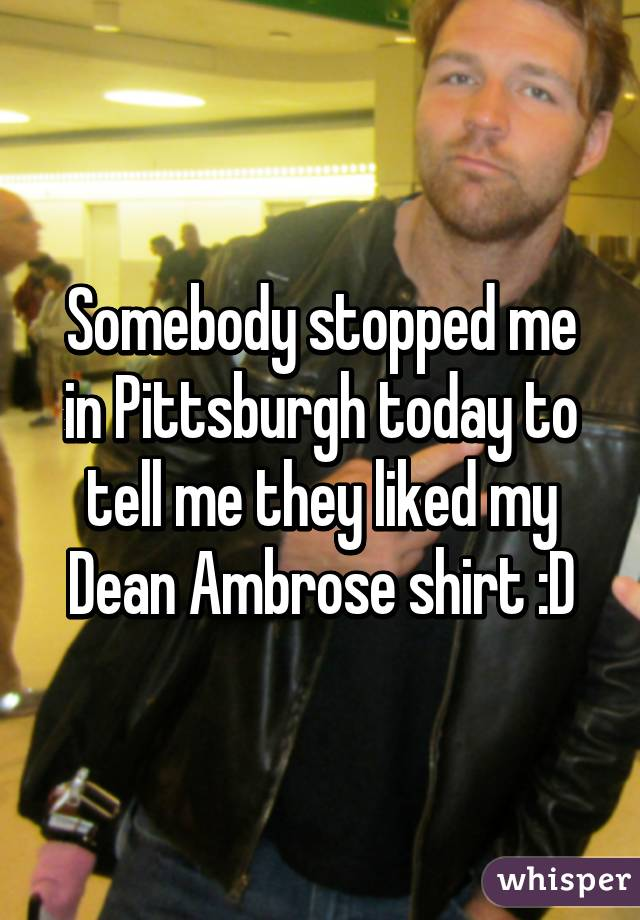 Somebody stopped me in Pittsburgh today to tell me they liked my Dean Ambrose shirt :D