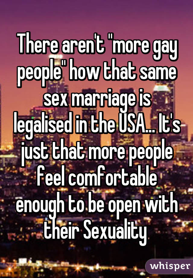 "There aren't ""more gay people"" how that same sex marriage is legalised in the USA... It's just that more people feel comfortable enough to be open with their Sexuality"