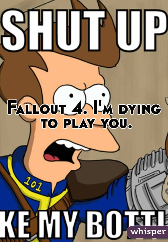 Fallout 4. I'm dying to play you.