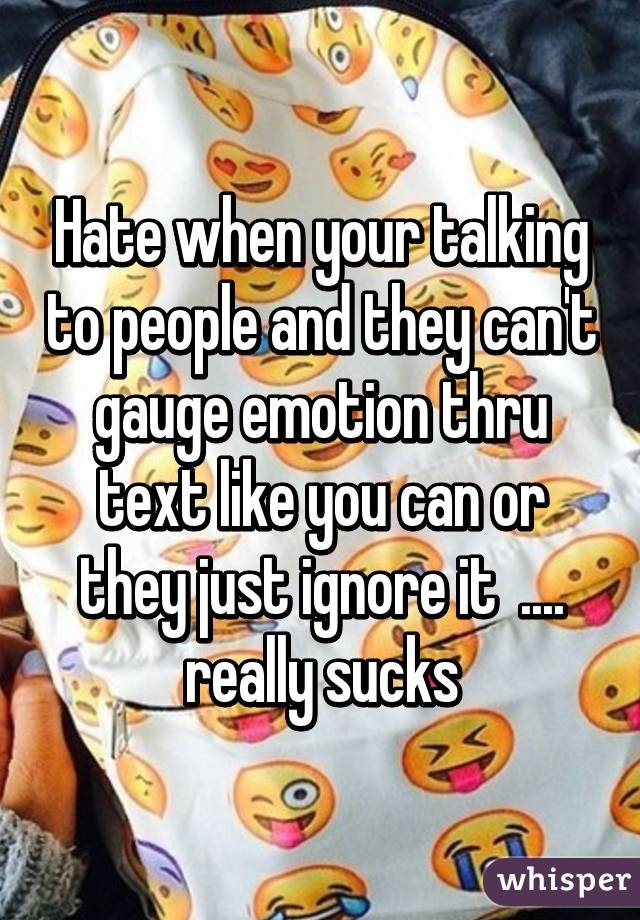 Hate when your talking to people and they can't gauge emotion thru text like you can or they just ignore it  .... really sucks