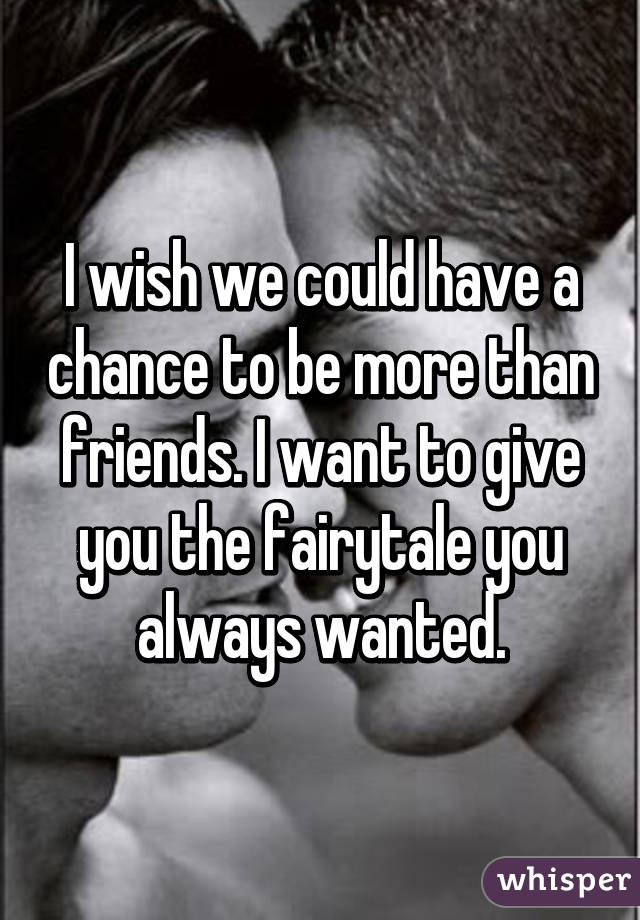 I wish we could have a chance to be more than friends. I want to give you the fairytale you always wanted.