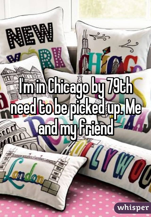I'm in Chicago by 79th need to be picked up. Me and my friend
