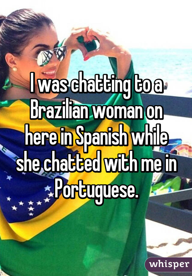 I was chatting to a Brazilian woman on here in Spanish while she chatted with me in Portuguese.