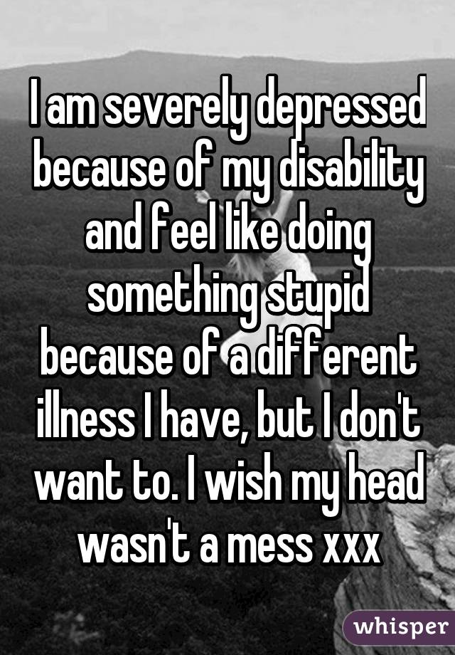 I am severely depressed because of my disability and feel like doing something stupid because of a different illness I have, but I don't want to. I wish my head wasn't a mess xxx