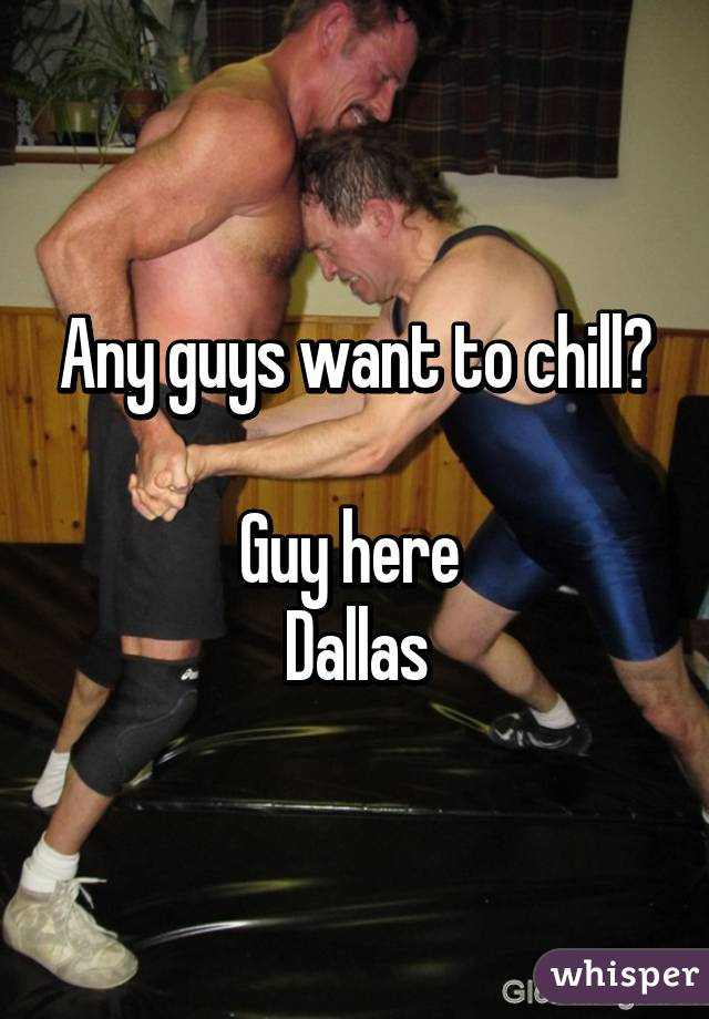 Any guys want to chill?  Guy here  Dallas