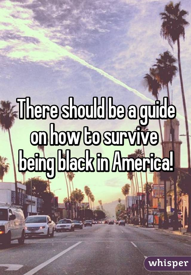 There should be a guide on how to survive  being black in America!