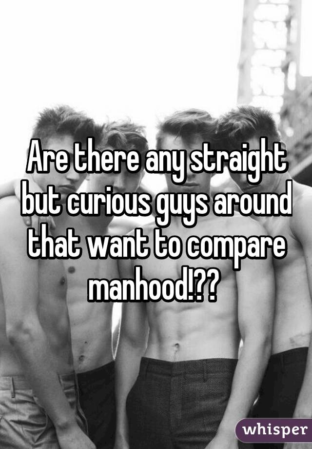 Are there any straight but curious guys around that want to compare manhood!??