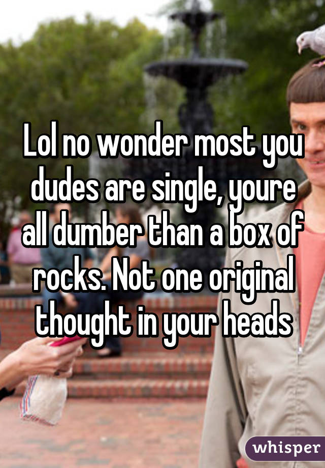 Lol no wonder most you dudes are single, youre all dumber than a box of rocks. Not one original thought in your heads