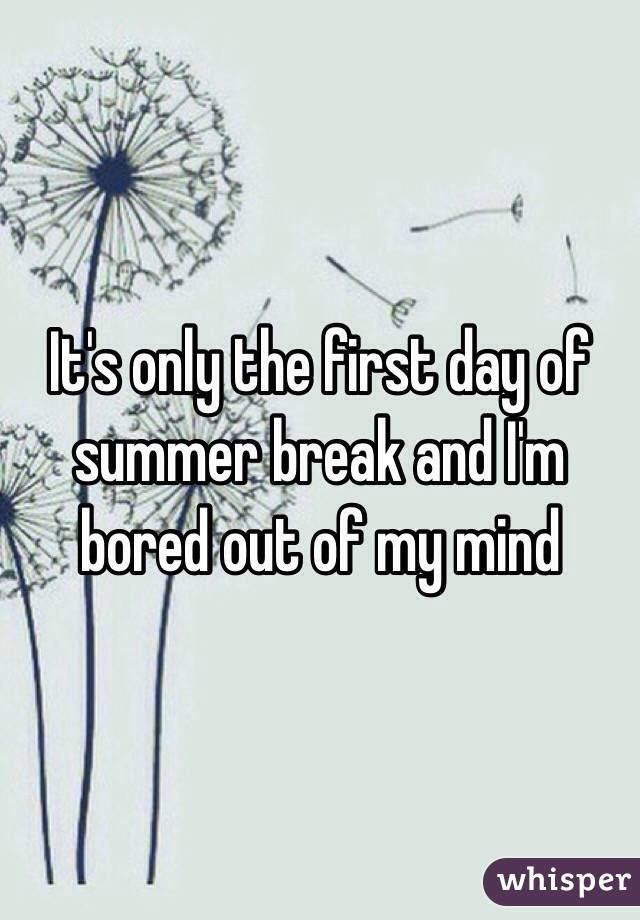 It's only the first day of summer break and I'm bored out of my mind