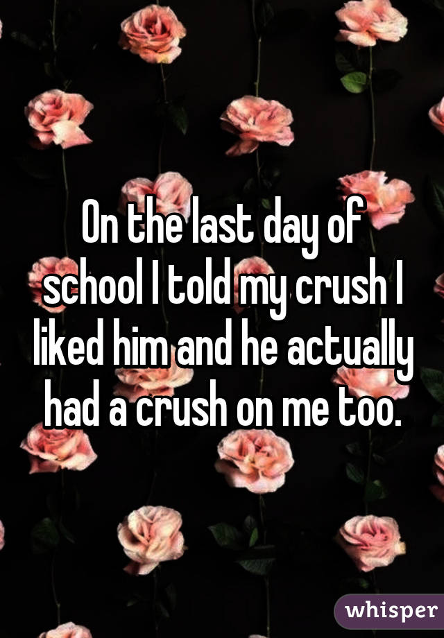 On the last day of school I told my crush I liked him and he actually had a crush on me too.