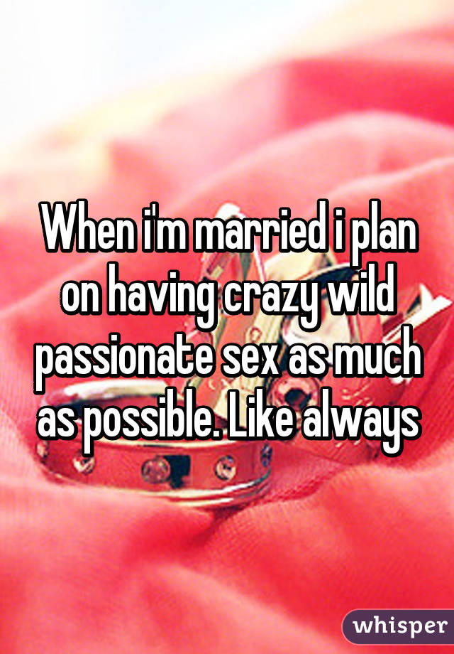 When i'm married i plan on having crazy wild passionate sex as much as possible. Like always