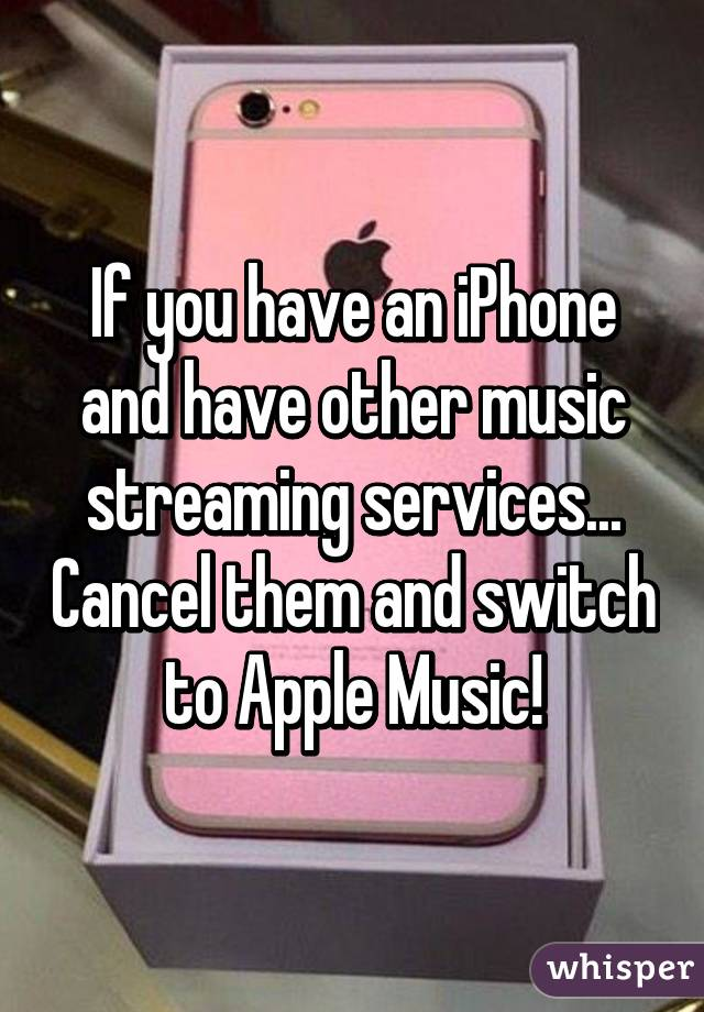If you have an iPhone and have other music streaming services... Cancel them and switch to Apple Music!