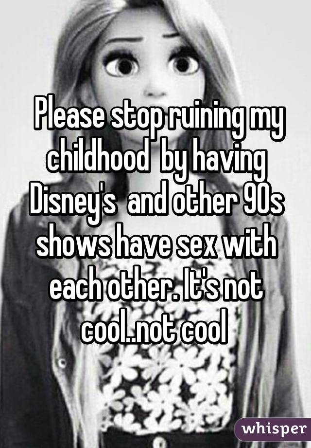 Please stop ruining my childhood  by having Disney's  and other 90s shows have sex with each other. It's not cool..not cool