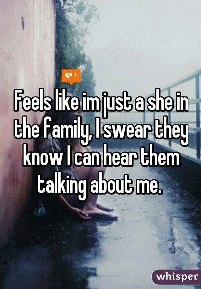 Feels like im just a she in the family, I swear they know I can hear them talking about me.