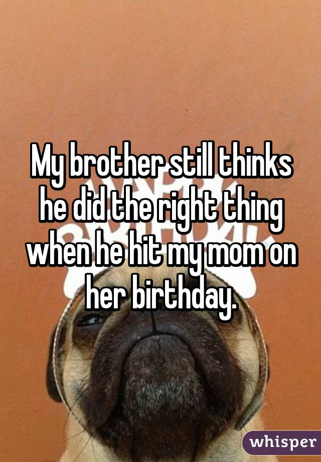 My brother still thinks he did the right thing when he hit my mom on her birthday.