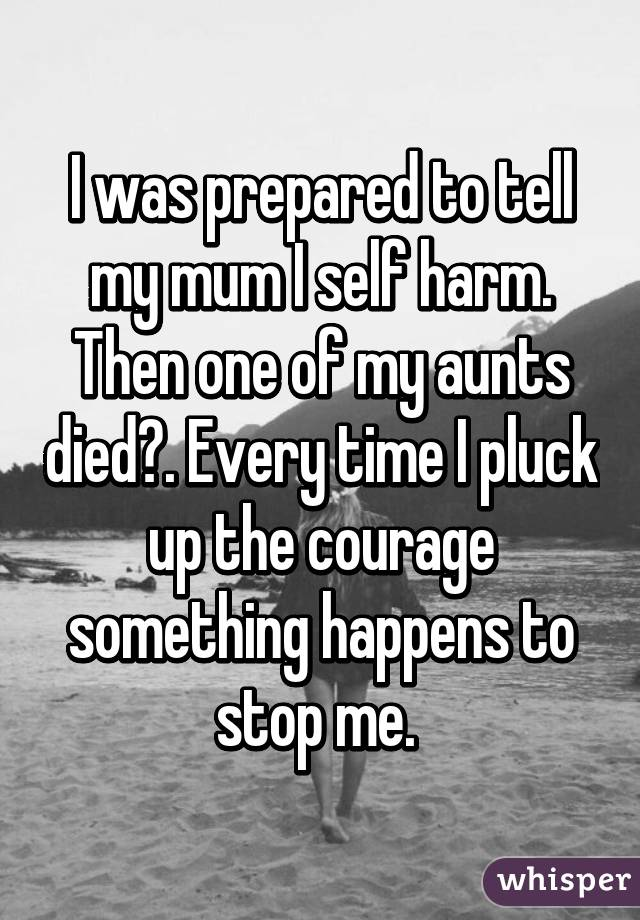 I was prepared to tell my mum I self harm. Then one of my aunts died👼. Every time I pluck up the courage something happens to stop me.