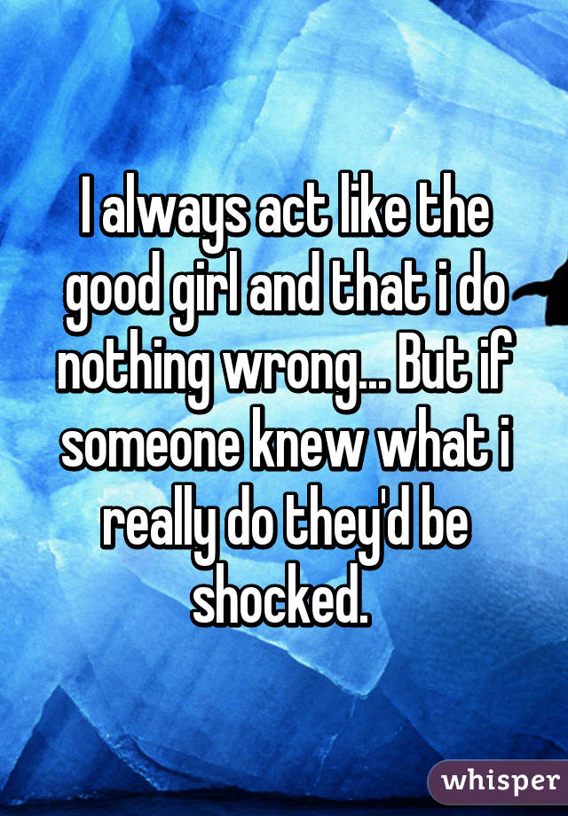 I always act like the good girl and that i do nothing wrong... But if someone knew what i really do they'd be shocked.