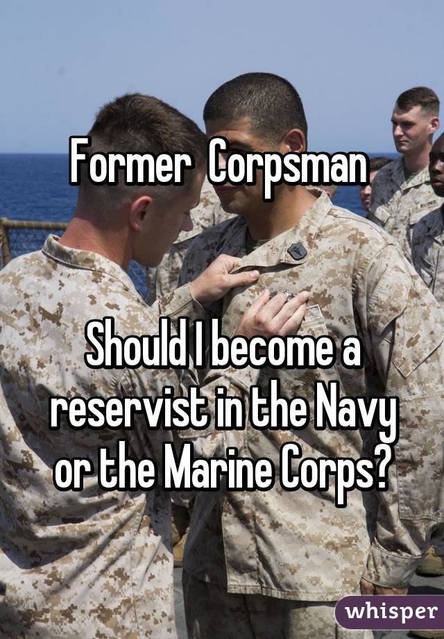 Former  Corpsman    Should I become a reservist in the Navy or the Marine Corps?