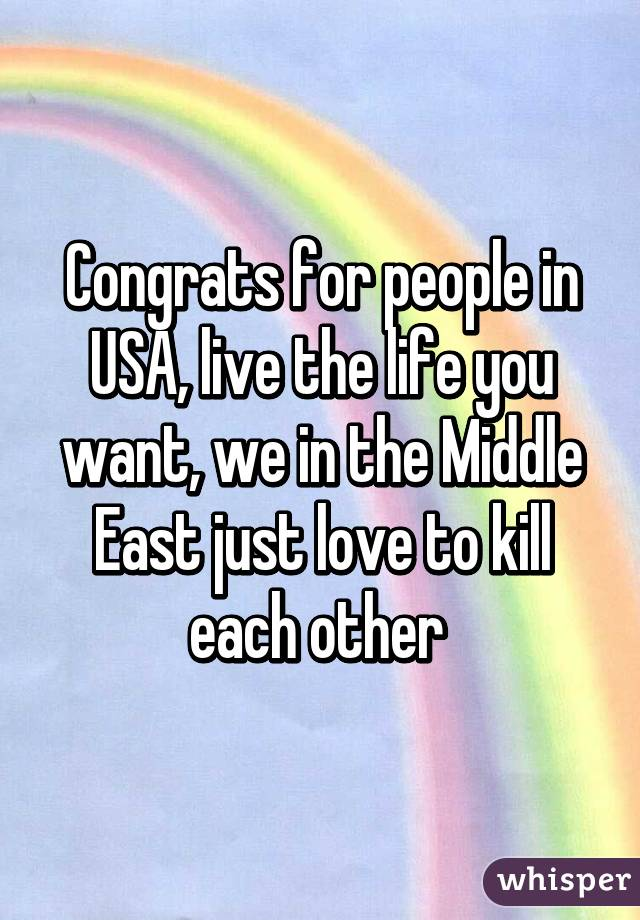 Congrats for people in USA, live the life you want, we in the Middle East just love to kill each other
