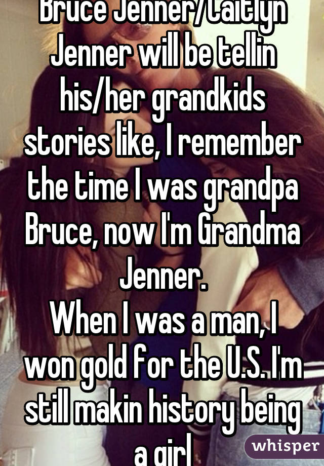 Bruce Jenner/Caitlyn Jenner will be tellin his/her grandkids stories like, I remember the time I was grandpa Bruce, now I'm Grandma Jenner. When I was a man, I won gold for the U.S. I'm still makin history being a girl