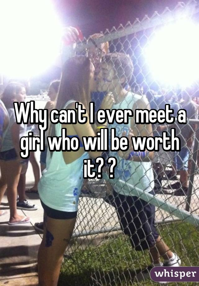 Why can't I ever meet a girl who will be worth it? 😁