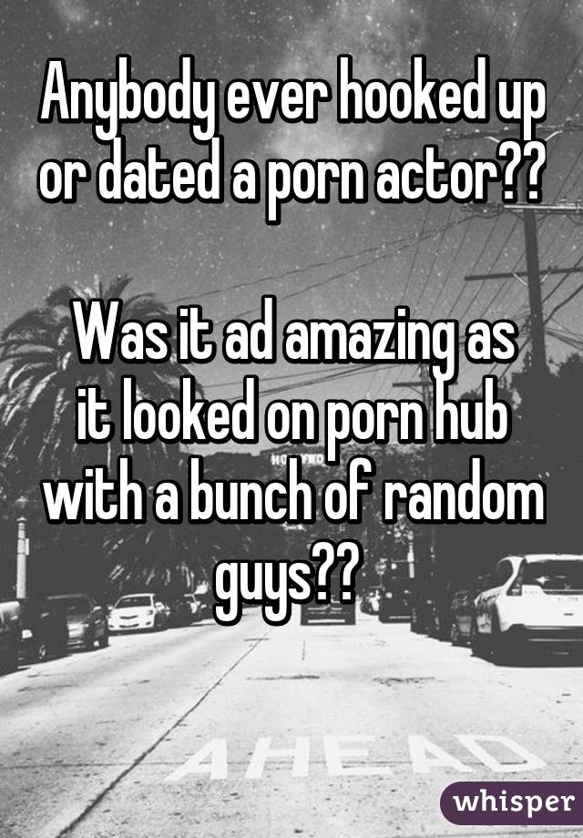Anybody ever hooked up or dated a porn actor??  Was it ad amazing as it looked on porn hub with a bunch of random guys??