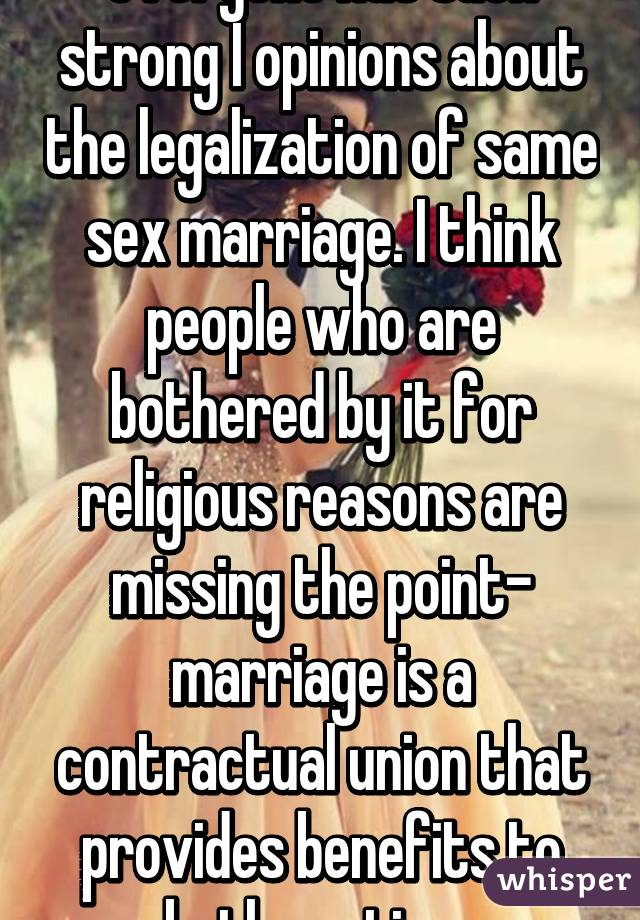 everyone has such strong I opinions about the legalization of same sex marriage. I think people who are bothered by it for religious reasons are missing the point- marriage is a contractual union that provides benefits to both parties.