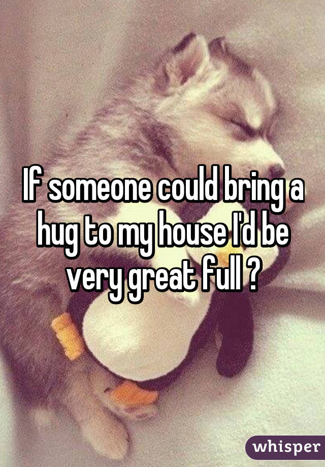 If someone could bring a hug to my house I'd be very great full 😌