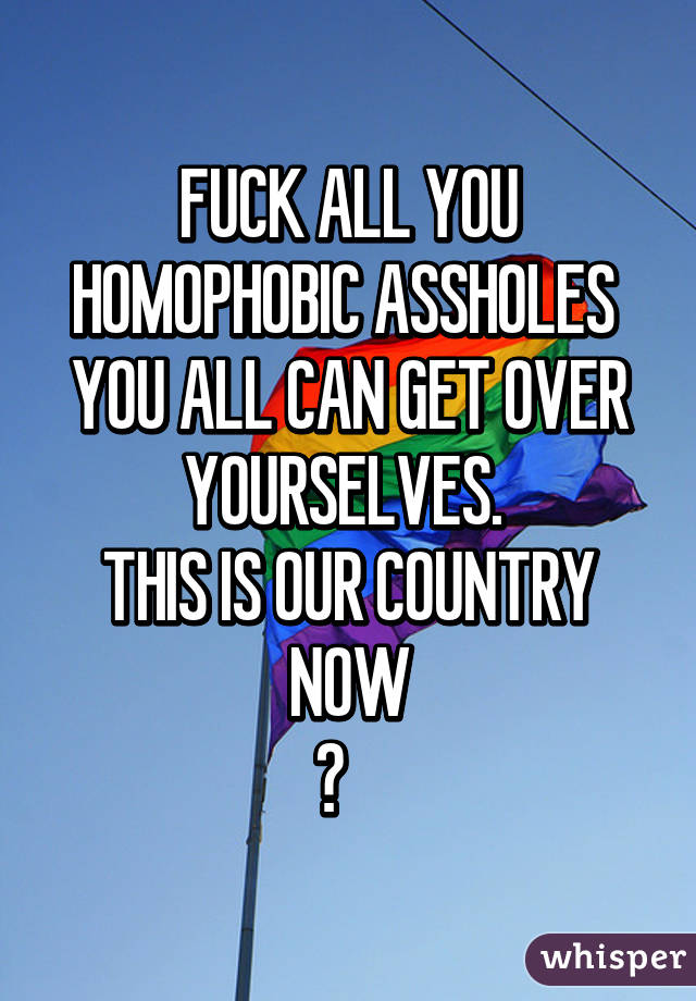 FUCK ALL YOU HOMOPHOBIC ASSHOLES  YOU ALL CAN GET OVER YOURSELVES.  THIS IS OUR COUNTRY NOW 🌈