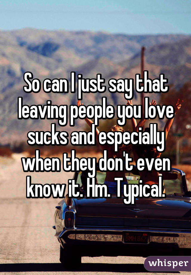 So can I just say that leaving people you love sucks and especially when they don't even know it. Hm. Typical.