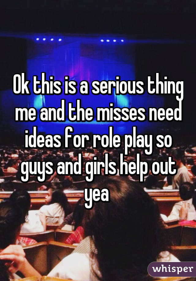 Ok this is a serious thing me and the misses need ideas for role play so guys and girls help out yea