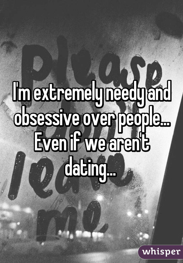 I'm extremely needy and obsessive over people... Even if we aren't dating...
