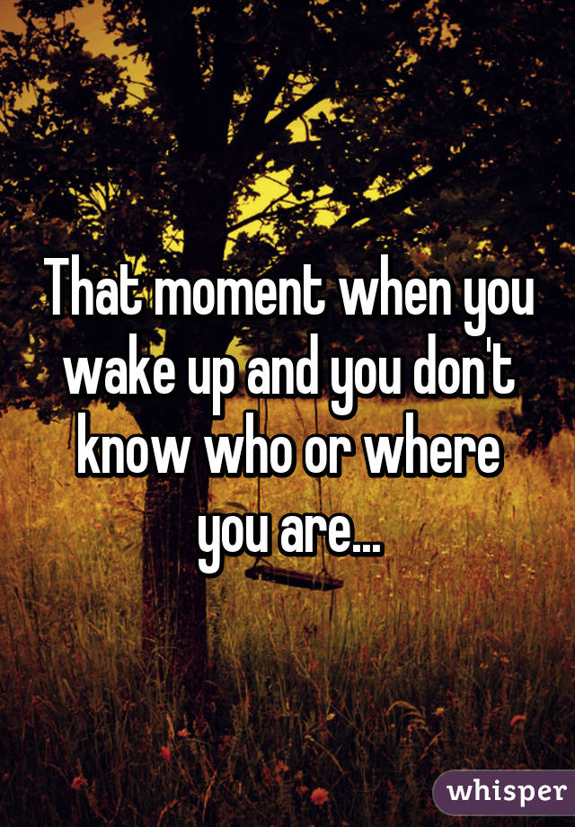 That moment when you wake up and you don't know who or where you are...
