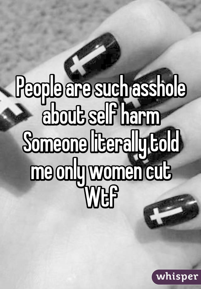 People are such asshole about self harm Someone literally told me only women cut Wtf