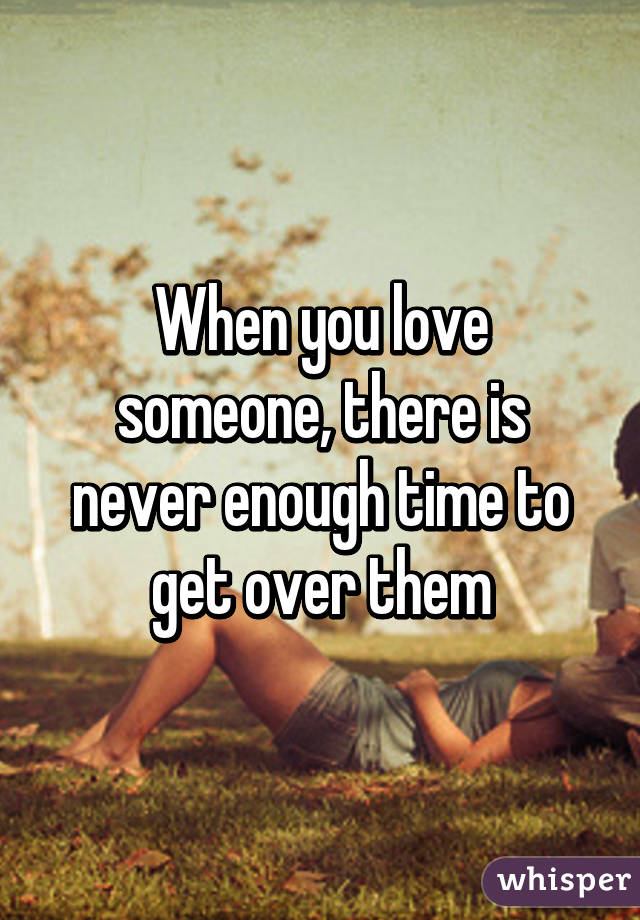 When you love someone, there is never enough time to get over them