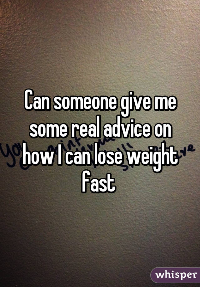 Can someone give me some real advice on how I can lose weight fast