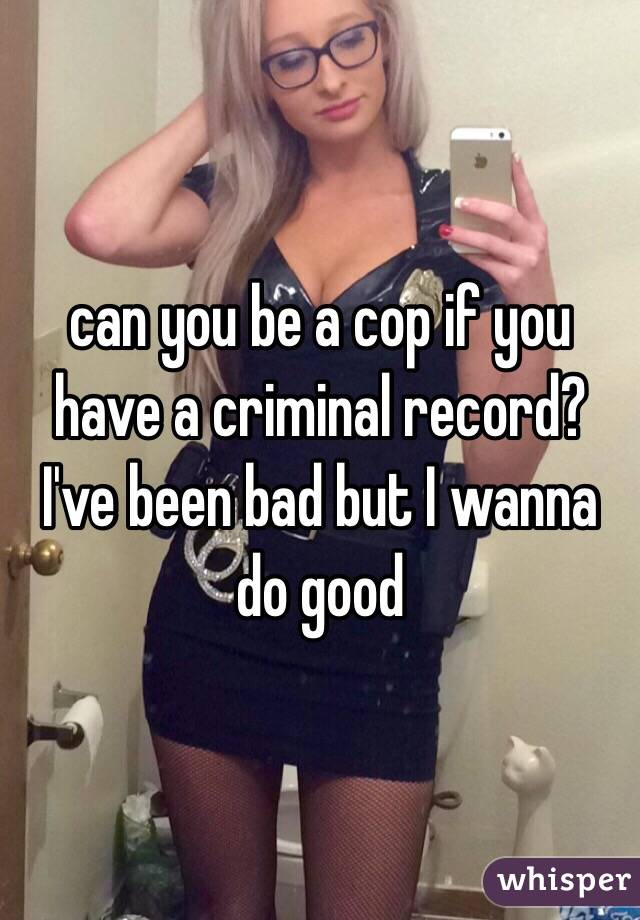 can you be a cop if you have a criminal record? I've been bad but I wanna do good