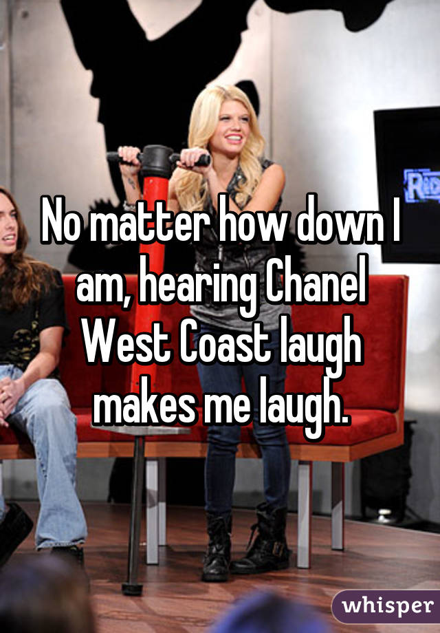No matter how down I am, hearing Chanel West Coast laugh makes me laugh.