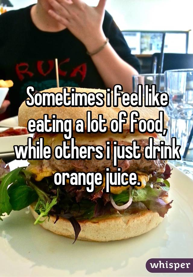 Sometimes i feel like eating a lot of food, while others i just drink orange juice.