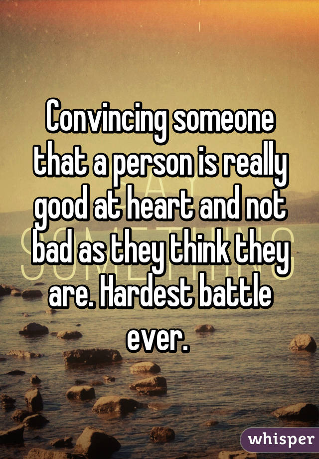 Convincing someone that a person is really good at heart and not bad as they think they are. Hardest battle ever.
