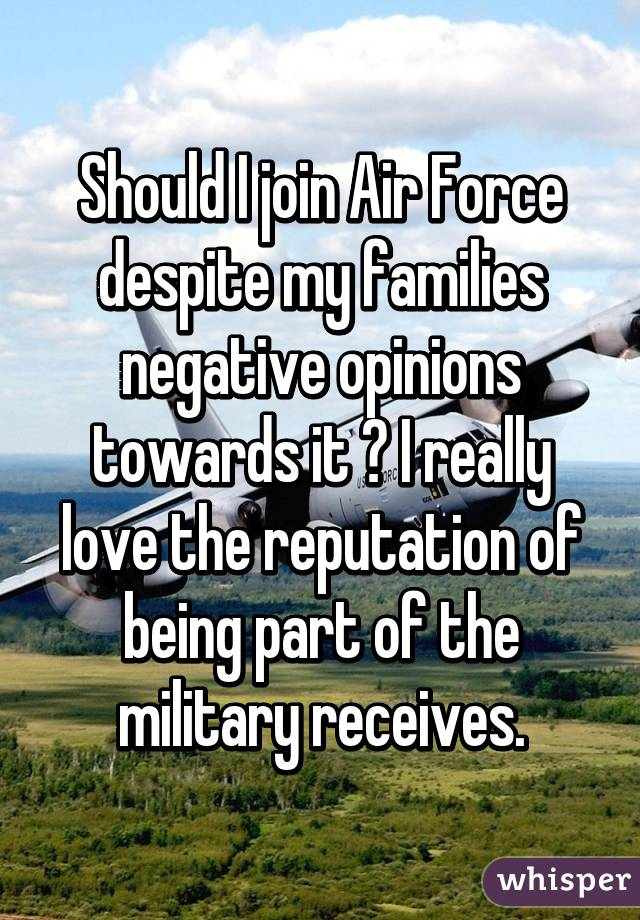 Should I join Air Force despite my families negative opinions towards it ? I really love the reputation of being part of the military receives.