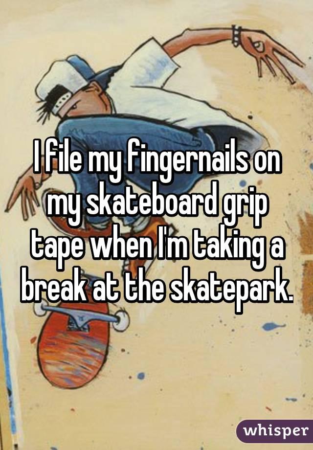 I file my fingernails on my skateboard grip tape when I'm taking a break at the skatepark.