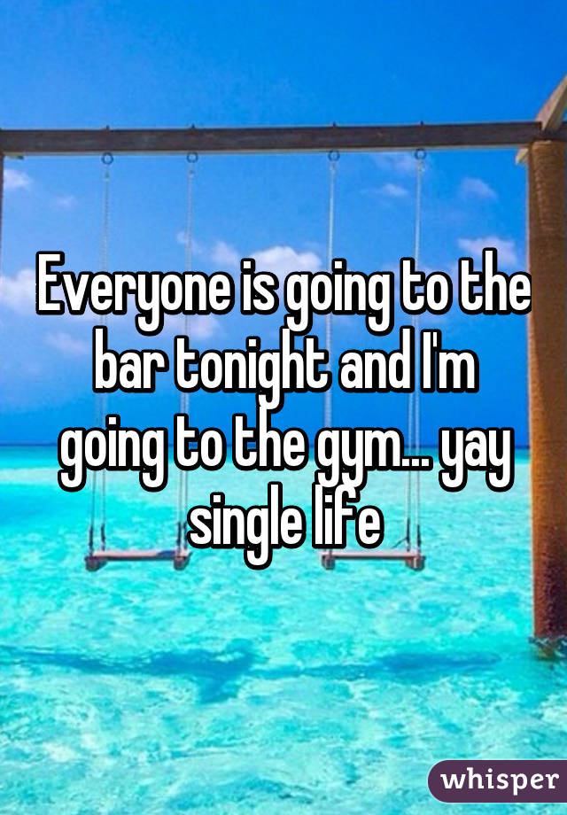 Everyone is going to the bar tonight and I'm going to the gym... yay single life