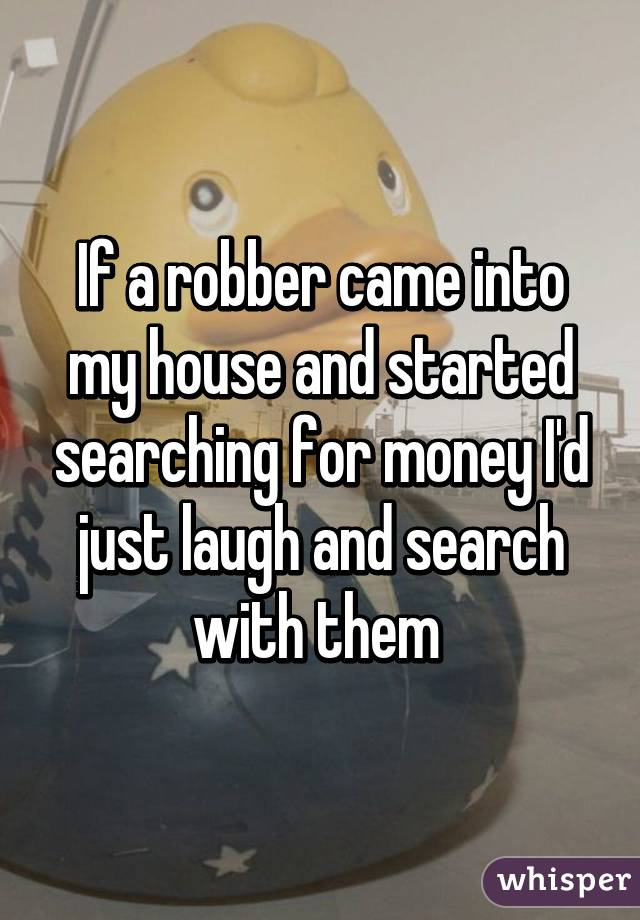 If a robber came into my house and started searching for money I'd just laugh and search with them