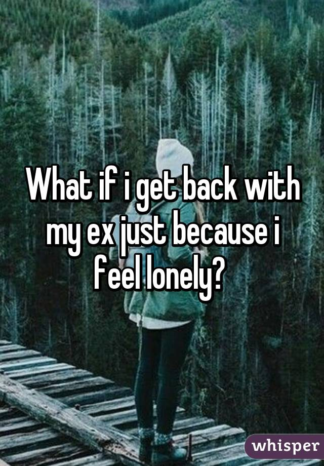 What if i get back with my ex just because i feel lonely?