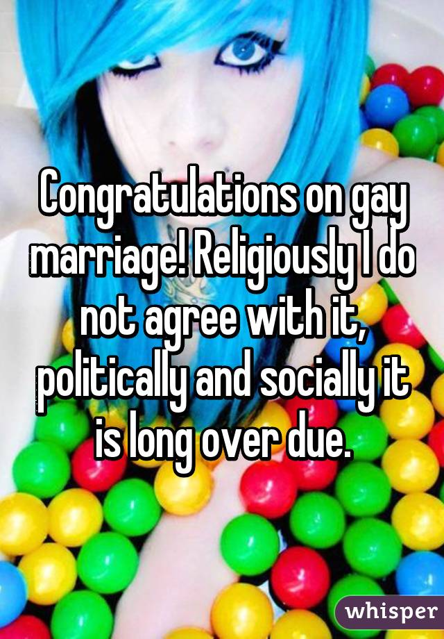 Congratulations on gay marriage! Religiously I do not agree with it, politically and socially it is long over due.