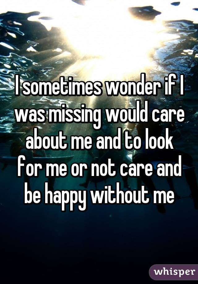 I sometimes wonder if I was missing would care about me and to look for me or not care and be happy without me